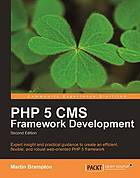 PHP 5 CMS framework development : expert insight and practical guidance to create an efficient, flexible and robust web oriented framework