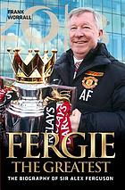 Fergie, the greatest : Manchester United 1986-2013 : the biography of Sir Alex Ferguson
