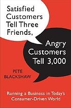 Satisfied customers tell three friends, angry customers tell 3,000 : running a business in today's consumer driven world