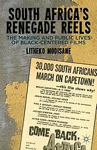 South Africa's renegade reels : the making and public lives of black-centered films
