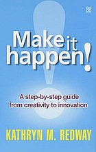Make it happen! : a step-by-step guide from creativity to innovation