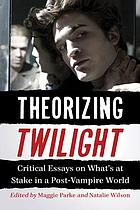 Theorizing Twilight : critical essays on what's at stake in a post-vampire world