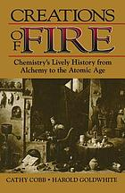 Creations of fire : chemistry's lively history from alchemy to the atomic age