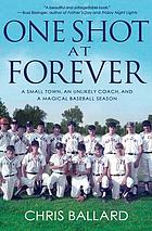 One shot at forever : a small town, an unlikely coach, and a magical baseball season