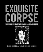 Exquisite corpse : surrealism and the Black Dahlia murder