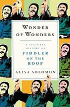 Wonder of wonders : a cultural history of Fiddler on the roof