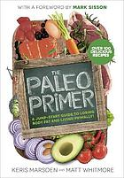 The paleo primer : a jump-start guide to losing body fat and living primally