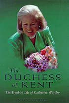 The Duchess of Kent : the troubled life of Katharine Worsley