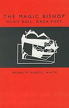 The magic bishop : Hugo Ball, Dada poet