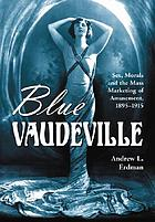 Blue vaudeville : sex, morals and the mass marketing of amusement, 1895-1915