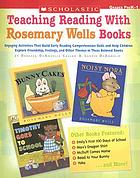 Teaching reading with Rosemary Wells books : [engaging activities that build early reading comprehension skills and help children explore friendship, feelings, and other themes in these beloved books]