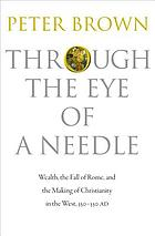 Through the eye of a needle : wealth, the fall of Rome, and the making of Christianity in the West, 350-550 AD
