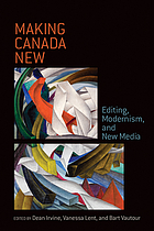 Making Canada New : Editing, Modernism, and New Media.