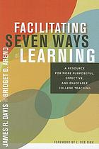 Facilitating seven ways of learning : a resource for more purposeful, effective, and enjoyable college teaching