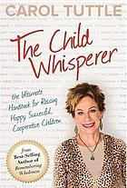 The child whisperer : the ultimate handbook for raising happy, successful, cooperative children