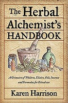 The herbal alchemist's handbook : a grimoire of philtres, elixirs, oils, incense, and formulas for ritual use