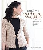 Custom crocheted sweaters : make garments that really fit