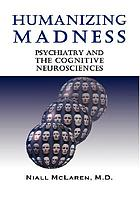 Humanizing madness : psychiatry and the cognitive neurosciences : an application of the philosophy of science to psychiatry