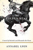 The golden mean : [a novel of Aristotle and Alexander the Great]
