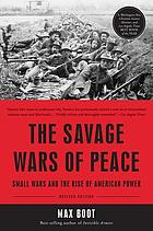 The savage wars of peace : small wars and the rise of American power