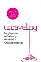 Unraveling : hanging on to faith through the end of a Christian marriage