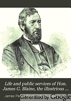 Life and public services of Hon. James G. Blaine, the illustrious American orator, diplomat and statesman
