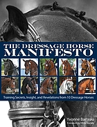 The dressage horse manifesto : training secrets, insights, and revelations from 10 dressage horses