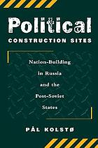 Political construction sites : nation-building in Russia and the post-Soviet states