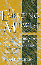 The emerging Midwest : upland Southerners and the political culture of the Old Northwest, 1787-1861