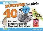 Boredom Busters for Birds : 40 Fun and Feather-Friendly Toys and Adventures.