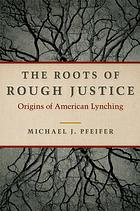 The roots of rough justice : origins of American lynching