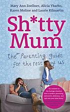Sh*tty mum : the parenting guide for the rest of us