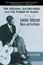Original Guitar Hero and the Power of Music : the Legendary Lonnie Johnson, Music, and Civil Rights.