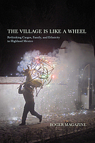 The village is like a wheel : rethinking cargos, family, and ethnicity in highland Mexico