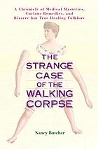 The strange case of the walking corpse : a chronicle of medical mysteries, curious remedies, and bizarre but true healing folklore