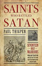 Saints who battled satan : seventeen holy warriors who can teach you how to fight the good fight ... and vanquish your ancient enemy.