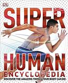 SuperHuman encyclopedia : discover the amazing things your body can do