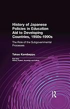 History of Japanese policies in education aid to developing countries, 1950s-1990s : the role of the subgovernmental processes