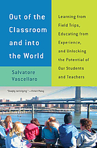 Out of the classroom and into the world : learning from field trips, educating from experience, and unlocking the potential of our students and teachers