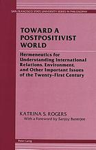 Toward a postpositivist world : hermeneutics for understanding international relations, environment, and other important issues of the twenty-first century