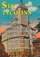 Six tycoons : the lives of John Jacob Astor, Cornelius Vanderbilt, Andrew Carnegie, John D. Rockefeller, Henry Ford and Joseph P. Kennedy