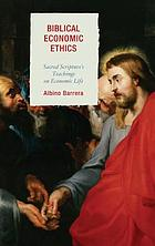 Biblical economic ethics : sacred scripture's teachings on economic life