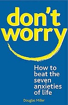 Don't worry : how to beat the seven anxieties of life