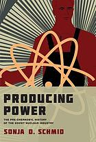 Producing power : the pre-Chernobyl history of the Soviet nuclear industry