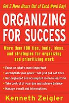 Organizing for success : more than 100 tips, tools, ideas, and strategies for organizing and prioritizing work