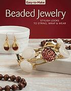 Easy-to-make beaded jewelry : stylish looks to string, wrap & wear