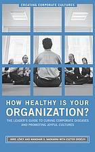 How healthy is your organization? : the leader's guide to curing corporate diseases and promoting joyful cultures