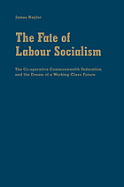 The fate of labour socialism : the Co-operative Commonwealth Federation and the dream of a working-class future