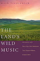 The land's wild music : encounters with Barry Lopez, Peter Matthiessen, Terry Tempest Williams, and James Galvin