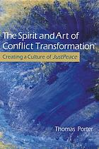 The spirit and art of conflict transformation : creating a culture of JustPeace